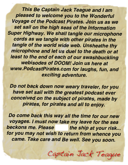 This Be Captain Jack Teague and I am pleased to welcome you to the Wonderful Voyage of the Podcast Pirates. Join us as we set sail on the high seas of the Information Super Highway. We shall tangle our microphone cords as we tangle with other pirates in the tangle of the world wide web. Unsheathe thy microphone and let us duel to the death or at least to the end of each of our swashbuckling webisodes of DOOM! Join us here at www.PodcastPirates.com for laughs, fun, and exciting adventure.